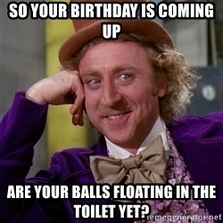 Willy Wonka - So your birthday is coming up Are your balls floating in the toilet yet?