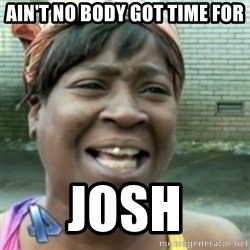 Ain't nobody got time fo dat so - Ain't no body got time for JOSH