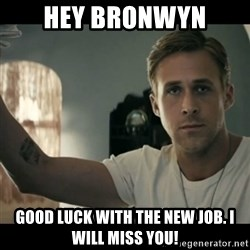 ryan gosling hey girl - Hey Bronwyn Good luck with the new job. I will miss you!