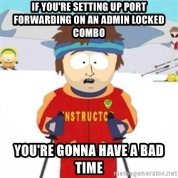 Bad time ski instructor 1 - If you're setting up port forwarding on an admin locked combo You're gonna have a bad time