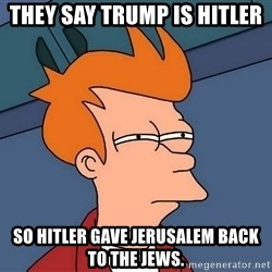 Futurama Fry - They say Trump is Hitler So Hitler gave Jerusalem back to the Jews.