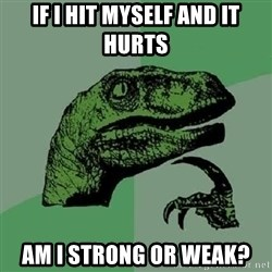 Philosoraptor - if i hit myself and it hurts am i strong or weak?