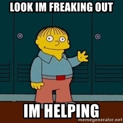 Ralph Wiggum - look im freaking out im helping