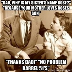 "father son  - ""Dad, Why is my sister's name Rose?"" ""Because your mother loves roses son"" ""Thanks Dad!"" ""No problem Barrel 51's"""