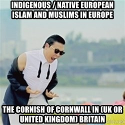 Gangnam Style - Indigenous / Native European Islam and Muslims in Europe The Cornish of Cornwall in (UK or United Kingdom) Britain