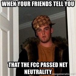 Scumbag Steve - When your friends tell you That the FCC passed net neutrality