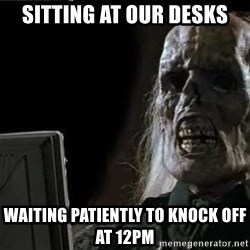 OP will surely deliver skeleton - sitting at our desks waiting patiently to knock off at 12pm