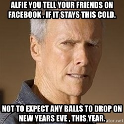 Clint Eastwood - Alfie you tell your friends on Facebook . If it stays this cold. Not to expect any Balls to drop on New Years Eve , this year.