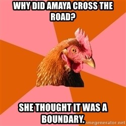 Anti Joke Chicken - Why did Amaya cross the road? She thought it was a boundary.