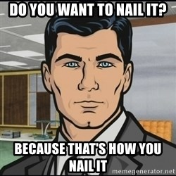 Archer - Do you want to nail it? Because that's how you nail it