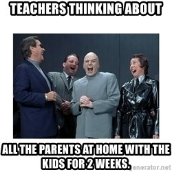 Dr. Evil Laughing - Teachers thinking about all the parents at home with the kids for 2 weeks.