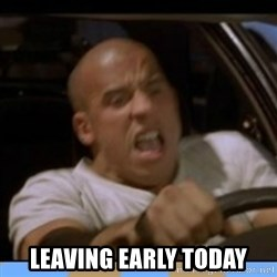 fast and furious - leaving early today