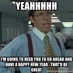 Office Space Boss - Yeahhhhh I'm going to need you to go ahead and have a Happy New Year.  That'd be great