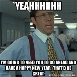 Office Space Boss - yeahhhhhh I'm going to need you to go ahead and have a Happy New Year.  That'd be great.