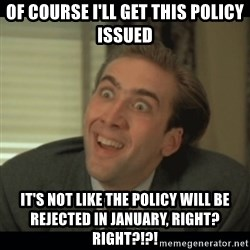 Nick Cage - Of course i'll get this policy issued it's not like the policy will be rejected in January, right? right?!?!