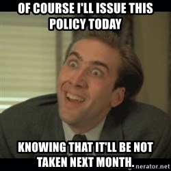 Nick Cage - of course i'll issue this policy today knowing that it'll be not taken next month.