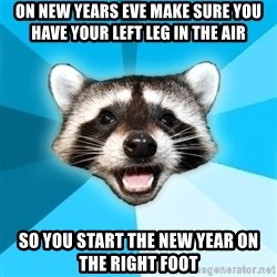 Lame Pun Coon - ON NEW YEARS EVE MAKE SURE YOU HAVE YOUR LEFT LEG IN THE AIR SO YOU START THE NEW YEAR ON THE RIGHT FOOT