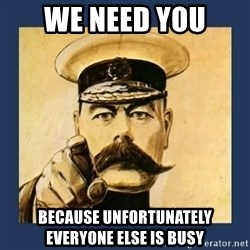 your country needs you - We need you because unfortunately everyone else is busy