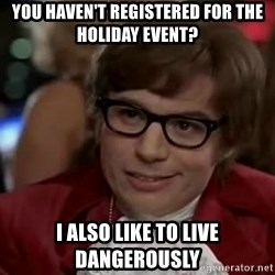 Austin Power - You haven't Registered for the holiday event? I ALSO LIKE TO LIVE DANGEROUSLY