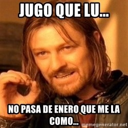 One Does Not Simply - Jugo que Lu... No pasa de enero que me la como...
