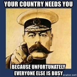 your country needs you - Your country needs you because unfortunately everyone else is busy
