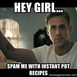 ryan gosling hey girl - Hey girl... Spam me with Instant Pot recipes