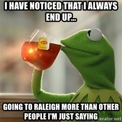 Kermit The Frog Drinking Tea - I have noticed that I always end up... Going to Raleigh more than other people I'm just saying