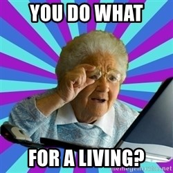 old lady - You Do What  for a living?
