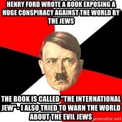 "Advice Hitler - henry ford wrote a book exposing a huge conspiracy against the world by the jews the book is called ""the international jew"" - i also tried to warn the world about the evil jews"