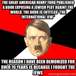 "Advice Hitler - the great american henry ford published a book exposing a jewish plot againt the world. the book is entitled ""the international jew"" the reason i have been demonized for over 70 years is because i fought the jews"