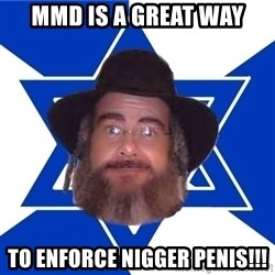 Advice Jew - mmd is a great way to enforce nigger penis!!!
