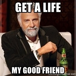 The Most Interesting Man In The World - get a life my good friend