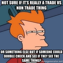 Futurama Fry - not sure if it's really a trade vs non trade thing or something else but if someone could double check and see if they see the same thing?