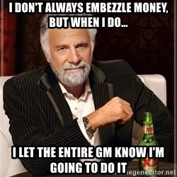 The Most Interesting Man In The World - I don't always embezzle money, but when I do... I let the entire GM know I'm going to do it