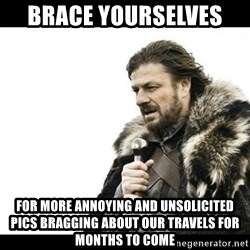 Winter is Coming - Brace yourselves  For more annoying and unsolicited pics bragging about our travels for months to come