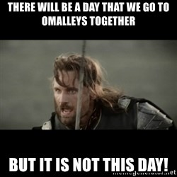 But it is not this Day ARAGORN - THERE WILL BE A DAY THAT WE GO TO OMALLEYS TOGETHER BUT IT IS NOT THIS DAY!