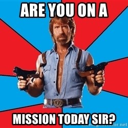 Chuck Norris  - Are you on a  Mission today sir?