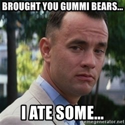 forrest gump - Brought you gummi bears... I ate some...