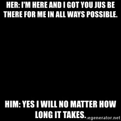 Blank Black - Her: I'm here and I got you jus be there for me in all ways possible. Him: yes I will no matter how long it takes.