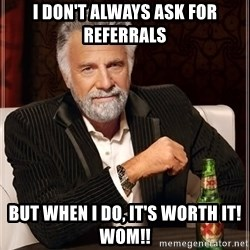 The Most Interesting Man In The World - I don't always ask for referrals But when I do, It's worth it! WOM!!