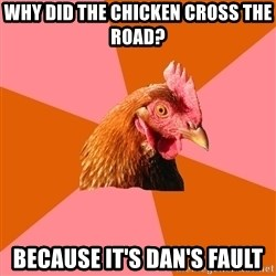 Anti Joke Chicken - Why did the chicken cross the road? Because it's Dan's fault