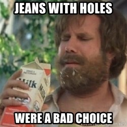 Milk was a bad choice - Jeans with holes  Were a bad choice