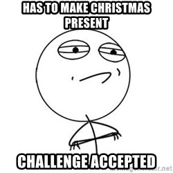 Challenge Accepted HD 1 - Has to make christmas present challenge accepted