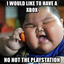 fat chinese kid - I would like to have a xbox NO NOT THE PLAYSTATION