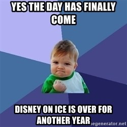 Success Kid - Yes the day has finally come  Disney on Ice is over for another year