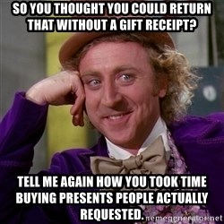 Willy Wonka - So you thought you could return that without a gift receipt? Tell me again how you took time buying presents people actually requested.