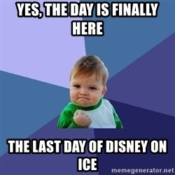 Success Kid - Yes, the day is finally here The last day of Disney on Ice
