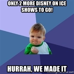 Success Kid - Only 2 more Disney on Ice shows to go!  Hurrah, we made it
