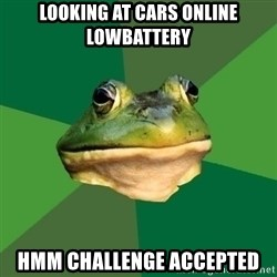 Foul Bachelor Frog - Looking at cars online Lowbattery Hmm Challenge accepted