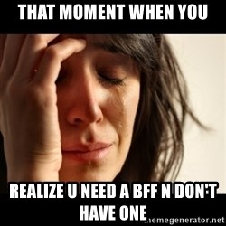 crying girl sad - That moment when you  realize u need a BFF n don't have one